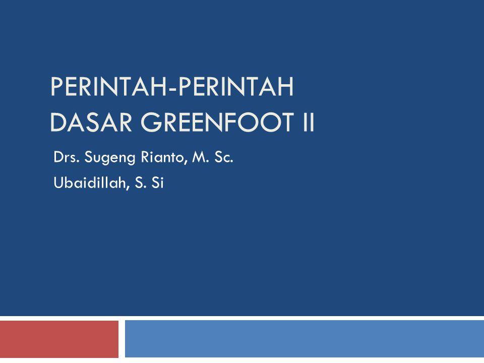 PERINTAH-PERINTAH DASAR GREENFOOT II Drs. Sugeng Rianto, M. Sc. Ubaidillah, S. Si