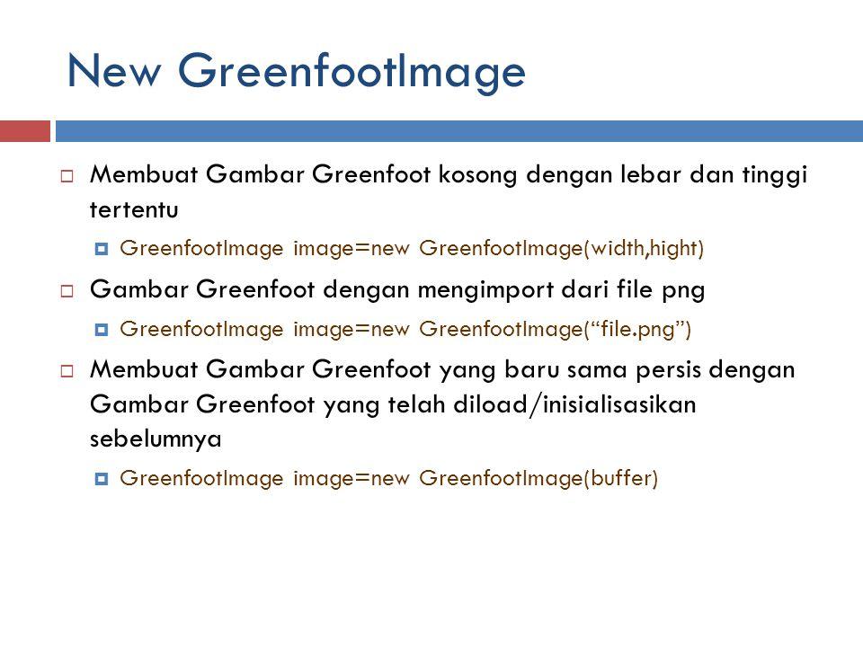 New GreenfootImage  Membuat Gambar Greenfoot kosong dengan lebar dan tinggi tertentu  GreenfootImage image=new GreenfootImage(width,hight)  Gambar