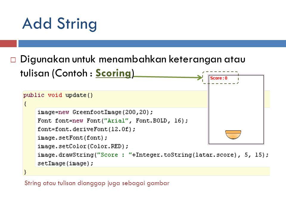 Add String  Digunakan untuk menambahkan keterangan atau tulisan (Contoh : Scoring) String atau tulisan dianggap juga sebagai gambar