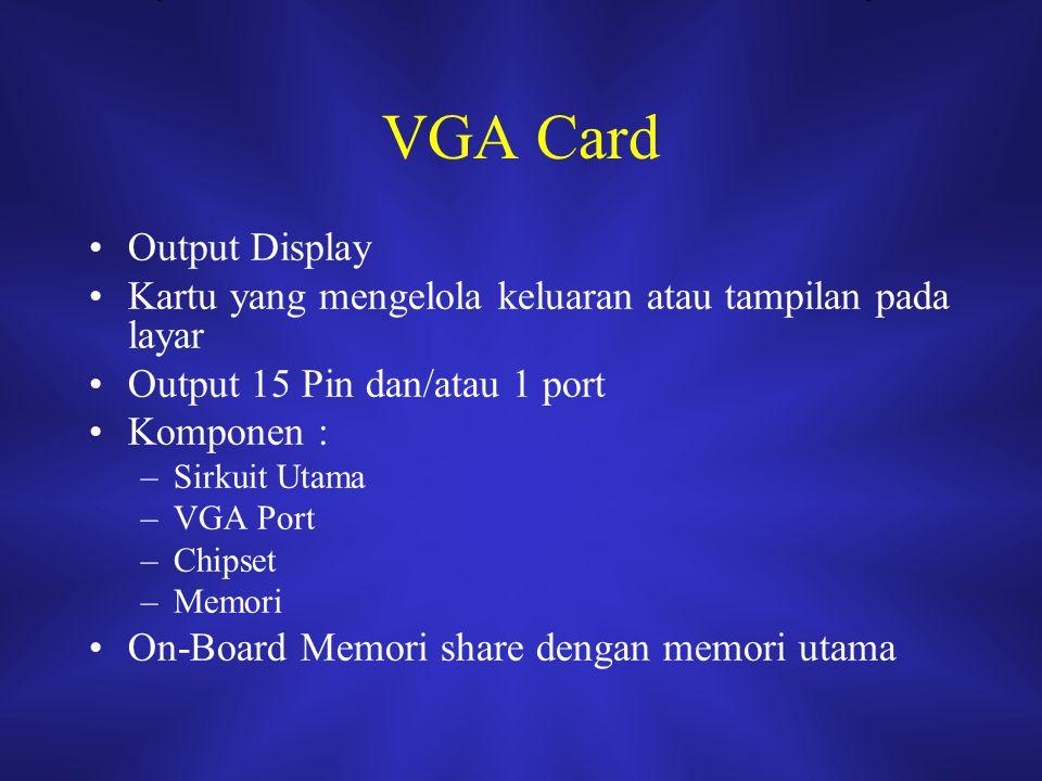 VGA Card Output Display Kartu yang mengelola keluaran atau tampilan pada layar Output 15 Pin dan/atau 1 port Komponen : –Sirkuit Utama –VGA Port –Chip