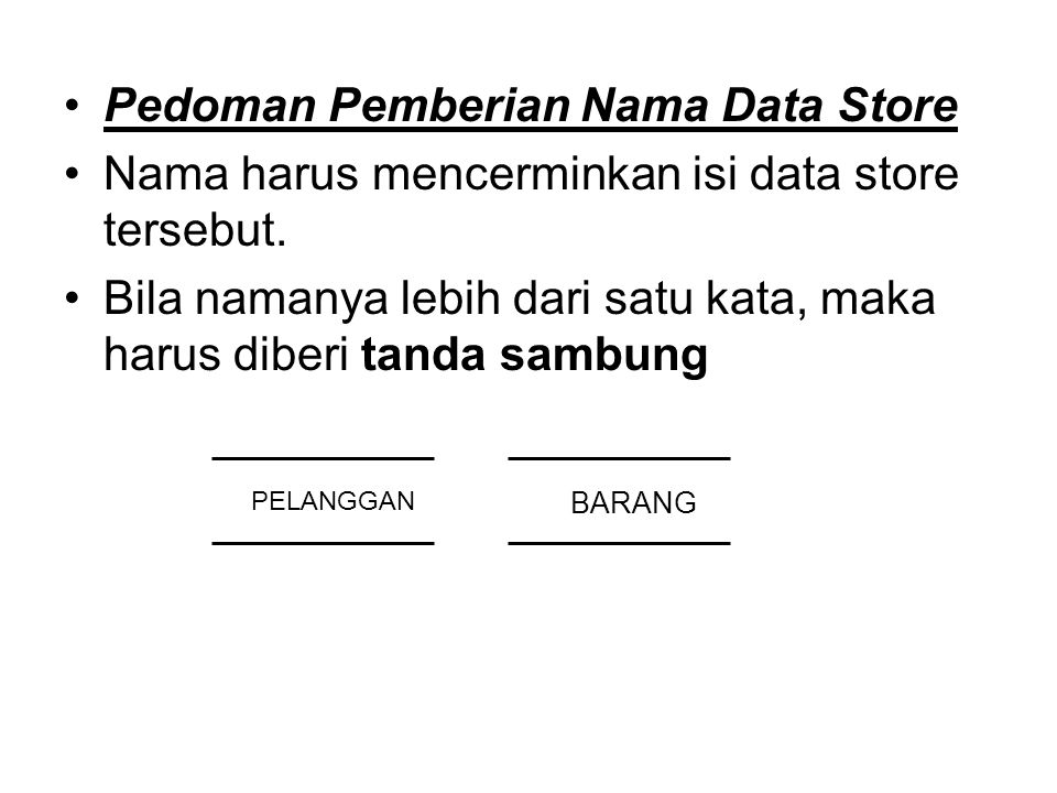 Pedoman Pemberian Nama Data Store Nama harus mencerminkan isi data store tersebut. Bila namanya lebih dari satu kata, maka harus diberi tanda sambung