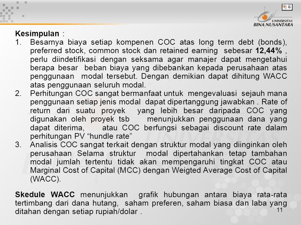 11 Kesimpulan : 1.Besarnya biaya setiap kompenen COC atas long term debt (bonds), preferred stock, common stock dan retained earning sebesar 12,44%, p