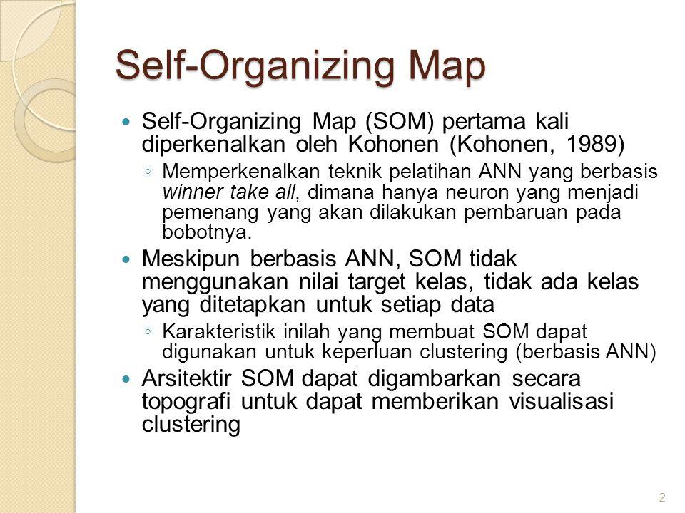 Self-Organizing Map Self-Organizing Map (SOM) pertama kali diperkenalkan oleh Kohonen (Kohonen, 1989) ◦ Memperkenalkan teknik pelatihan ANN yang berba