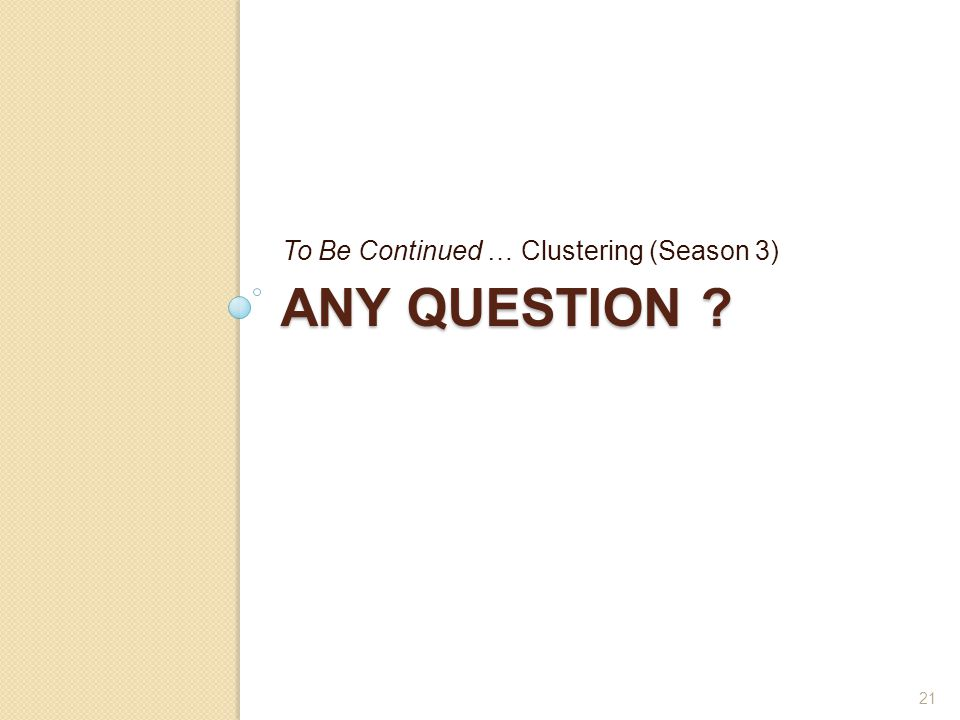 ANY QUESTION ? To Be Continued … Clustering (Season 3) 21