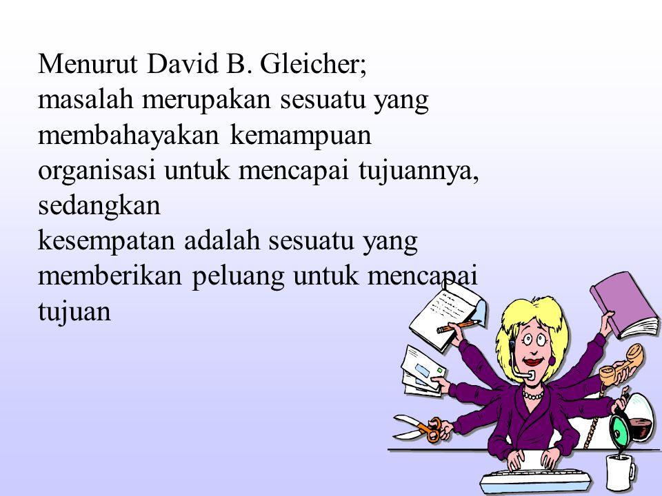 Menurut David B. Gleicher; masalah merupakan sesuatu yang membahayakan kemampuan organisasi untuk mencapai tujuannya, sedangkan kesempatan adalah sesu