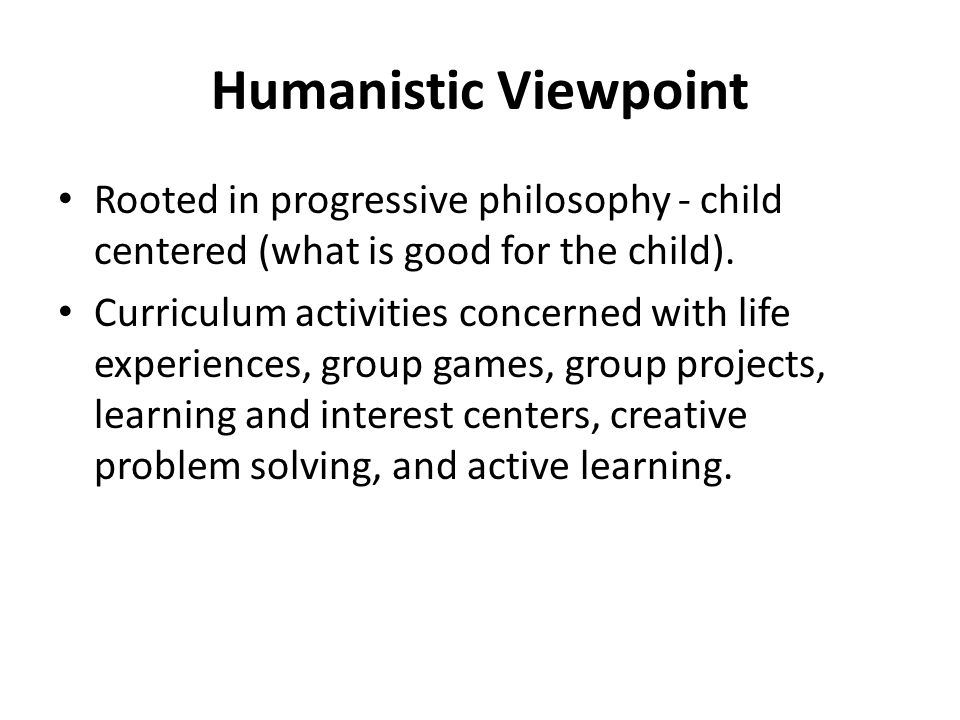Humanistic Viewpoint Rooted in progressive philosophy - child centered (what is good for the child).