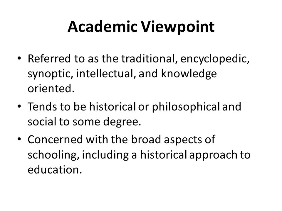 Academic Viewpoint Referred to as the traditional, encyclopedic, synoptic, intellectual, and knowledge oriented. Tends to be historical or philosophic