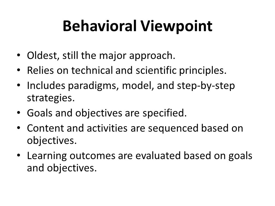 Behavioral Viewpoint Oldest, still the major approach. Relies on technical and scientific principles. Includes paradigms, model, and step-by-step stra