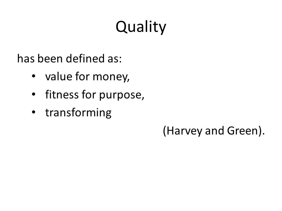 Quality has been defined as: value for money, fitness for purpose, transforming (Harvey and Green).