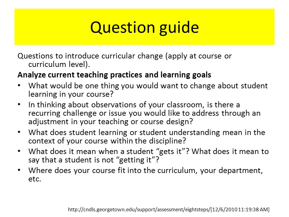 Question guide Questions to introduce curricular change (apply at course or curriculum level). Analyze current teaching practices and learning goals W