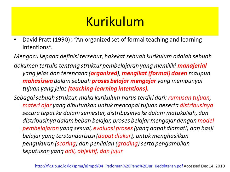 Modes of pedagogy Lecture, PBL, Small group discussion Practicum, Lab skill, etc Modes of pedagogy Lecture, PBL, Small group discussion Practicum, Lab skill, etc Forms of Assessment MCQ, Short answer question (SAQ), essay, presentation, OSCE, Mini-Cex, etc Forms of Assessment MCQ, Short answer question (SAQ), essay, presentation, OSCE, Mini-Cex, etc Modes of Assessment Grading,(norm-referenced, A-E), Behaviour/Check-list (criteria- referenced, Fail/Pass), Mix/modified form of check-list, Peer Assessment, etc Modes of Assessment Grading,(norm-referenced, A-E), Behaviour/Check-list (criteria- referenced, Fail/Pass), Mix/modified form of check-list, Peer Assessment, etc Times of Assessment Mid-sem (check understanding for each subject;identify dificulties earlier), final-sem (comprehensive understanding and final feedback) Formative, sumative, etc Times of Assessment Mid-sem (check understanding for each subject;identify dificulties earlier), final-sem (comprehensive understanding and final feedback) Formative, sumative, etc Modified from Dodds, 2010 (JakMED: quality assurance in curriculum development)