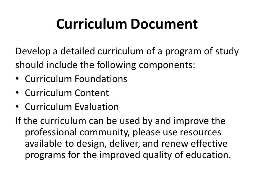 Curriculum Document Develop a detailed curriculum of a program of study should include the following components: Curriculum Foundations Curriculum Content Curriculum Evaluation If the curriculum can be used by and improve the professional community, please use resources available to design, deliver, and renew effective programs for the improved quality of education.