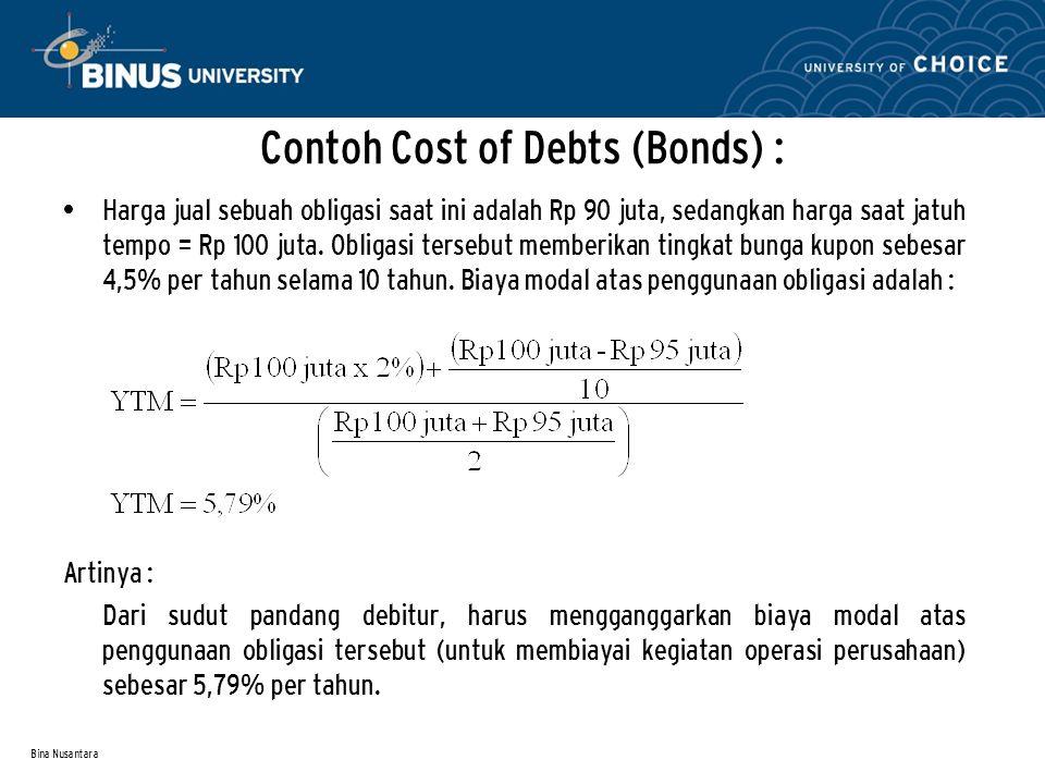 Bina Nusantara Contoh Cost of Debts (Bonds) : Harga jual sebuah obligasi saat ini adalah Rp 90 juta, sedangkan harga saat jatuh tempo = Rp 100 juta.