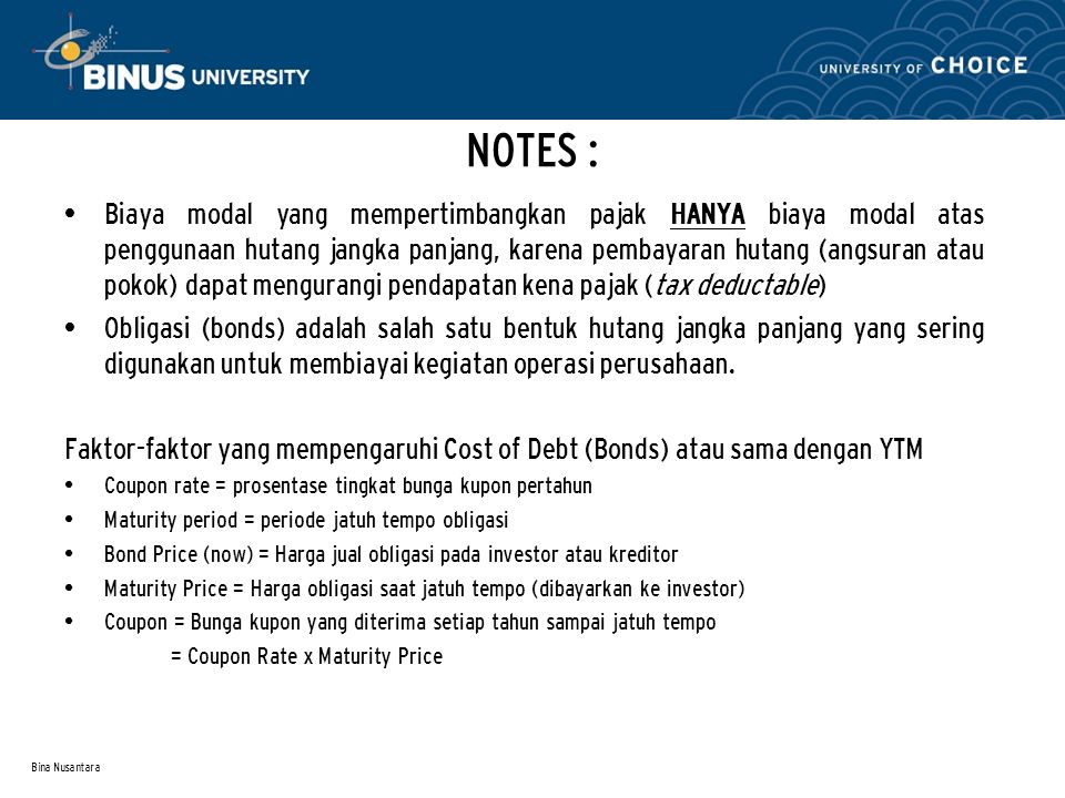 Bina Nusantara NOTES : Biaya modal yang mempertimbangkan pajak HANYA biaya modal atas penggunaan hutang jangka panjang, karena pembayaran hutang (angs