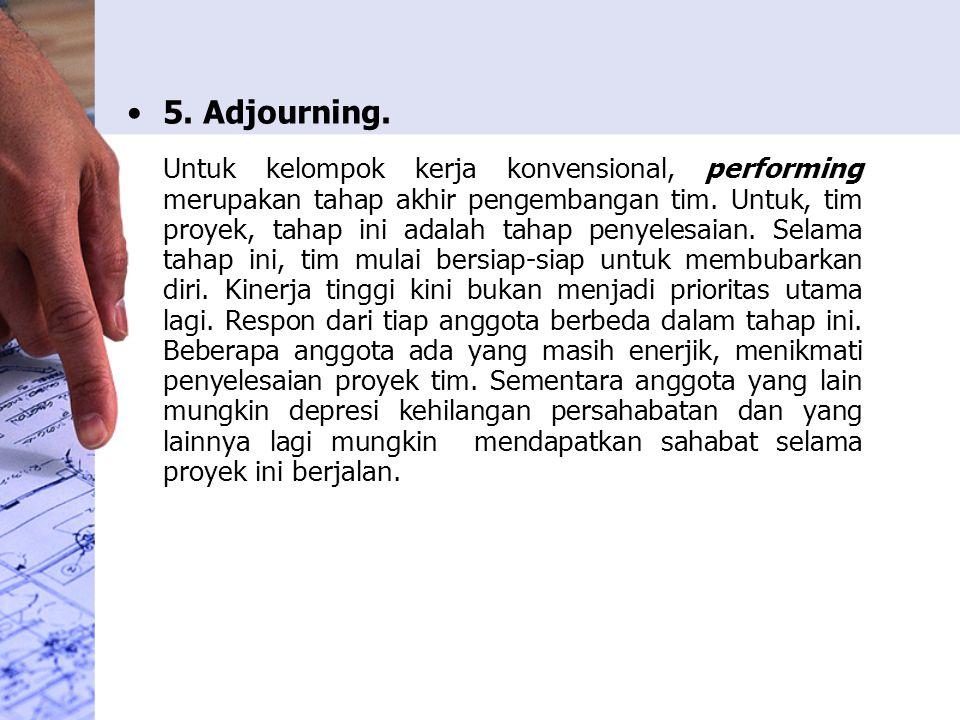5. Adjourning. Untuk kelompok kerja konvensional, performing merupakan tahap akhir pengembangan tim. Untuk, tim proyek, tahap ini adalah tahap penyele