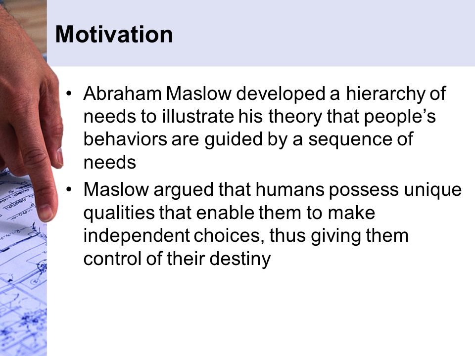 Motivation Abraham Maslow developed a hierarchy of needs to illustrate his theory that people's behaviors are guided by a sequence of needs Maslow arg