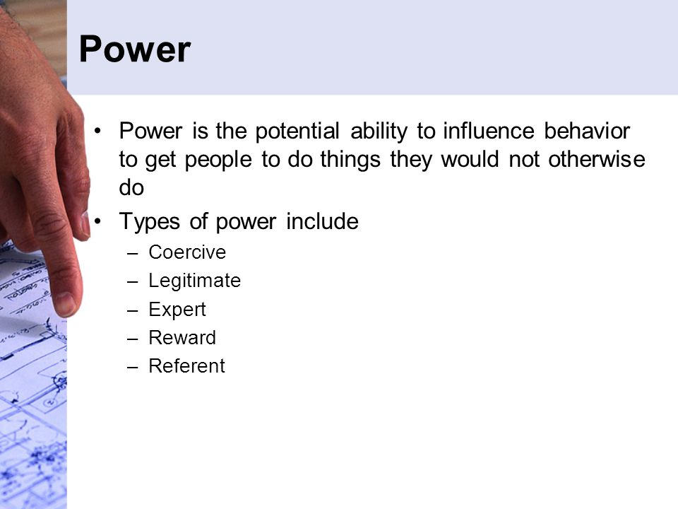 Power Power is the potential ability to influence behavior to get people to do things they would not otherwise do Types of power include –Coercive –Legitimate –Expert –Reward –Referent