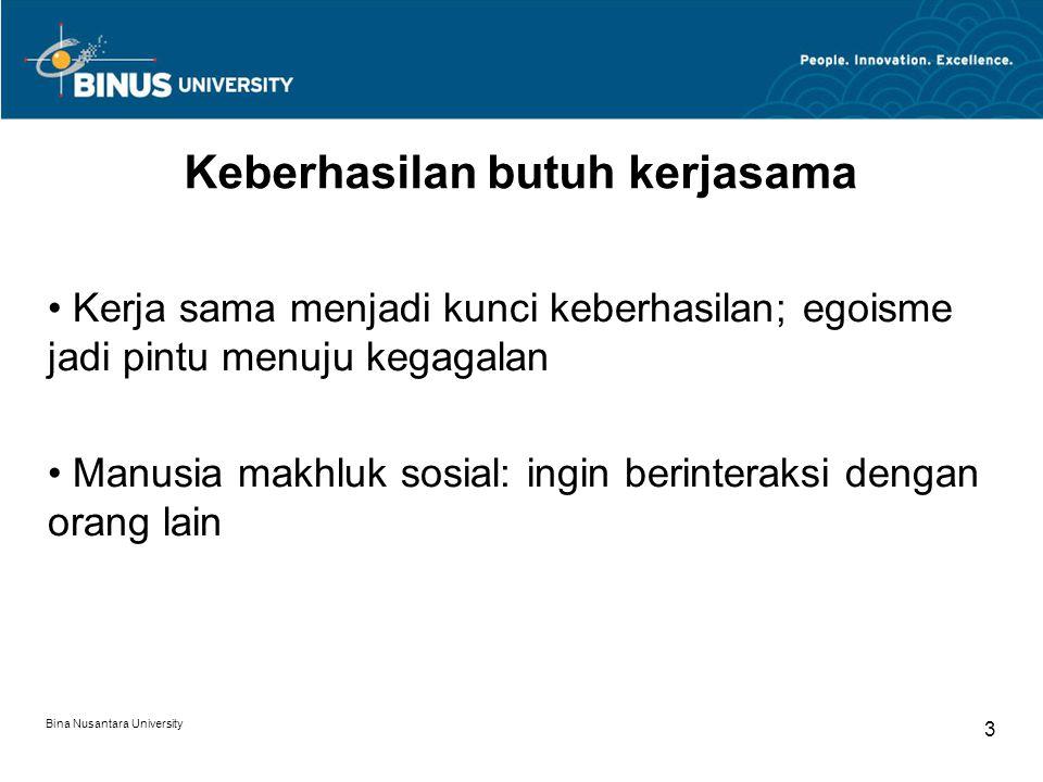Bina Nusantara University 3 Keberhasilan butuh kerjasama Kerja sama menjadi kunci keberhasilan; egoisme jadi pintu menuju kegagalan Manusia makhluk so
