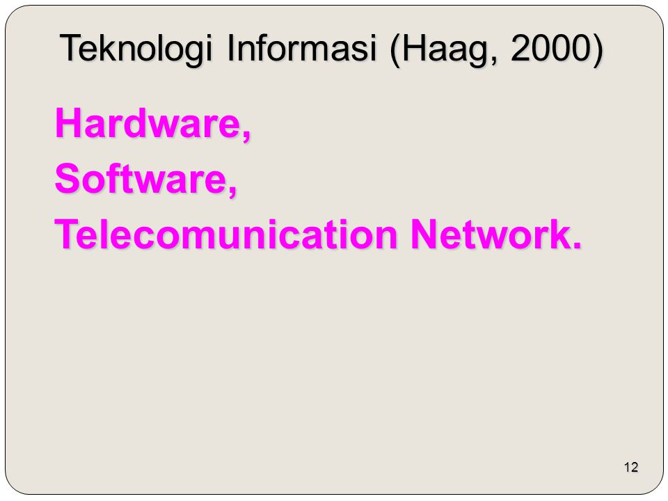 12 Teknologi Informasi (Haag, 2000) Hardware,Software, Telecomunication Network.