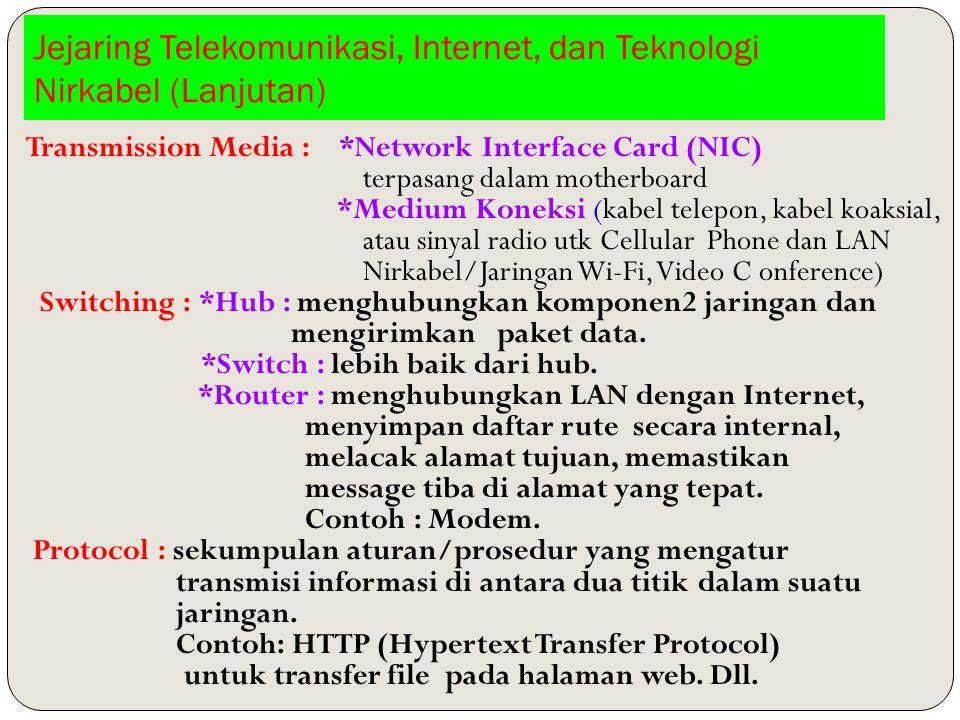 Jejaring Telekomunikasi, Internet, dan Teknologi Nirkabel (Lanjutan) Transmission Media : *Network Interface Card (NIC) terpasang dalam motherboard *Medium Koneksi (kabel telepon, kabel koaksial, atau sinyal radio utk Cellular Phone dan LAN Nirkabel/Jaringan Wi-Fi, Video C onference) Switching : *Hub : menghubungkan komponen2 jaringan dan mengirimkan paket data.