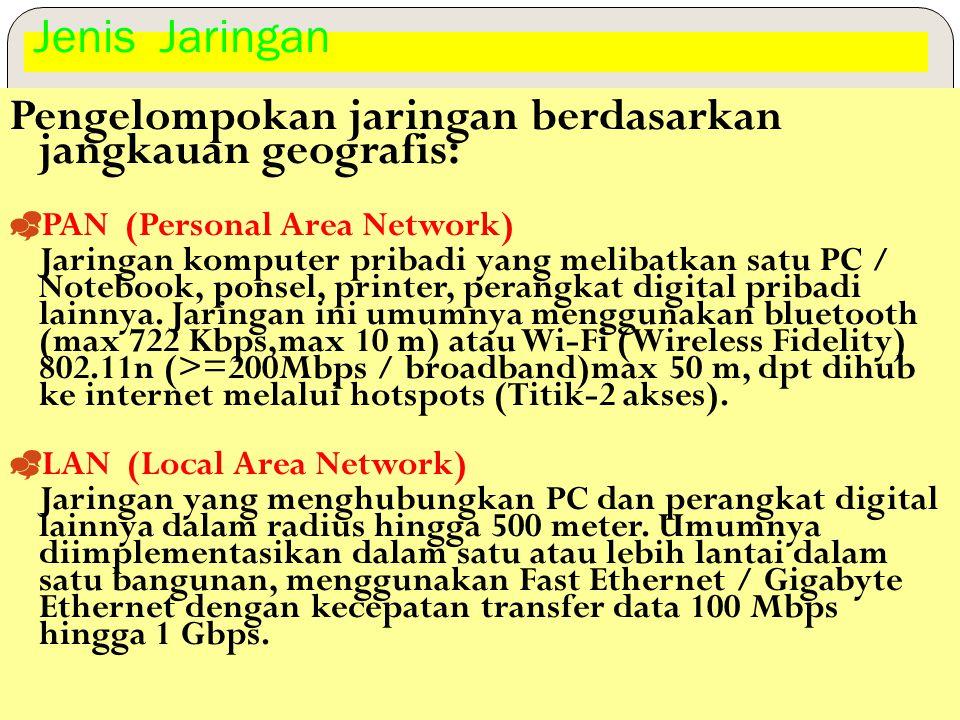 Jenis Jaringan Pengelompokan jaringan berdasarkan jangkauan geografis:  PAN (Personal Area Network) Jaringan komputer pribadi yang melibatkan satu PC / Notebook, ponsel, printer, perangkat digital pribadi lainnya.
