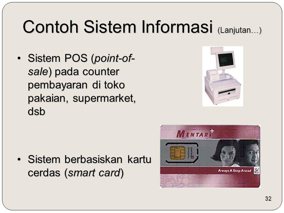 32 Contoh Sistem Informasi (Lanjutan…) Sistem POS (point-of- sale) pada counter pembayaran di toko pakaian, supermarket, dsbSistem POS (point-of- sale) pada counter pembayaran di toko pakaian, supermarket, dsb Sistem berbasiskan kartu cerdas (smart card)Sistem berbasiskan kartu cerdas (smart card)