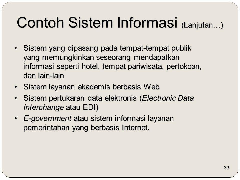 33 Contoh Sistem Informasi (Lanjutan…) Sistem yang dipasang pada tempat-tempat publik yang memungkinkan seseorang mendapatkan informasi seperti hotel, tempat pariwisata, pertokoan, dan lain-lainSistem yang dipasang pada tempat-tempat publik yang memungkinkan seseorang mendapatkan informasi seperti hotel, tempat pariwisata, pertokoan, dan lain-lain Sistem layanan akademis berbasis WebSistem layanan akademis berbasis Web Sistem pertukaran data elektronis (Electronic Data Interchange atau EDI)Sistem pertukaran data elektronis (Electronic Data Interchange atau EDI) E-government atau sistem informasi layanan pemerintahan yang berbasis Internet.E-government atau sistem informasi layanan pemerintahan yang berbasis Internet.
