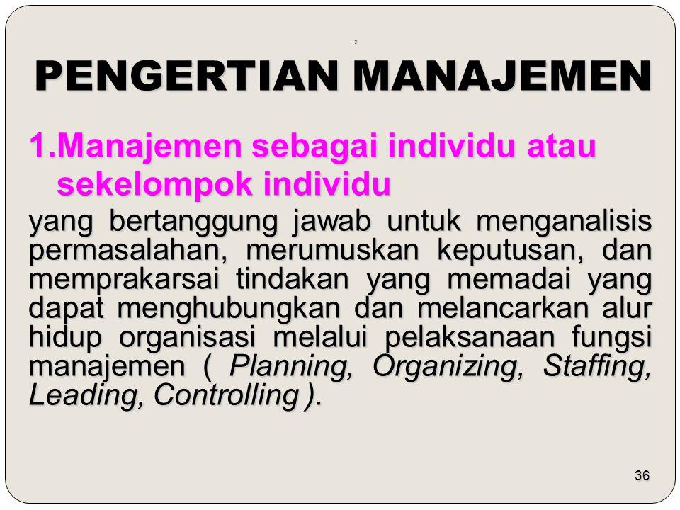 36, PENGERTIAN MANAJEMEN 1.Manajemen sebagai individu atau sekelompok individu sekelompok individu yang bertanggung jawab untuk menganalisis permasala