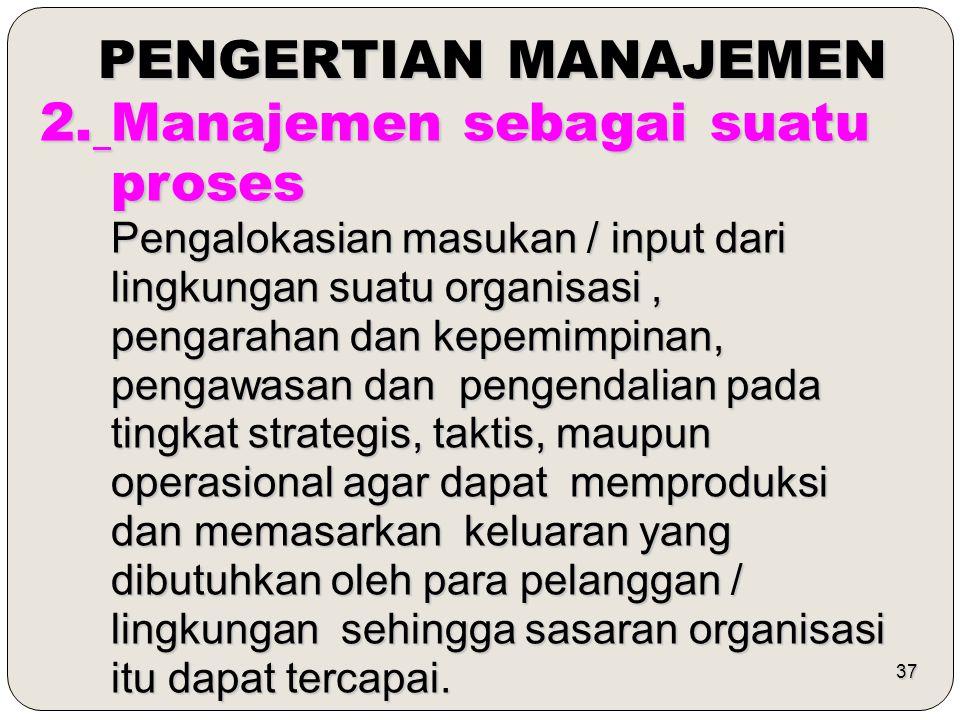 37 PENGERTIAN MANAJEMEN 2. Manajemen sebagai suatu proses proses Pengalokasian masukan / input dari Pengalokasian masukan / input dari lingkungan suat