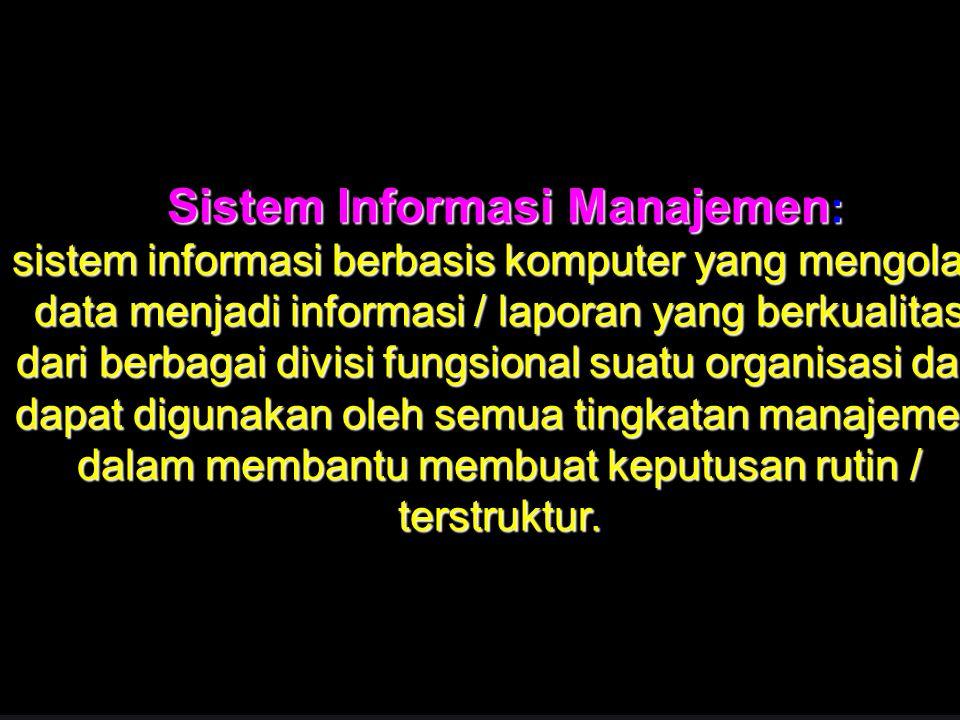 41 Sistem Informasi Manajemen : sistem informasi berbasis komputer yang mengolah data menjadi informasi / laporan yang berkualitas dari berbagai divisi fungsional suatu organisasi dan dapat digunakan oleh semua tingkatan manajemen dalam membantu membuat keputusan rutin / terstruktur.