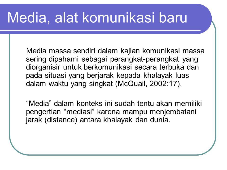 Media, alat komunikasi baru Media massa sendiri dalam kajian komunikasi massa sering dipahami sebagai perangkat-perangkat yang diorganisir untuk berkomunikasi secara terbuka dan pada situasi yang berjarak kepada khalayak luas dalam waktu yang singkat (McQuail, 2002:17).