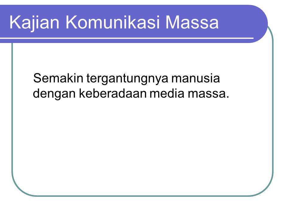 Kajian Komunikasi Massa Semakin tergantungnya manusia dengan keberadaan media massa.