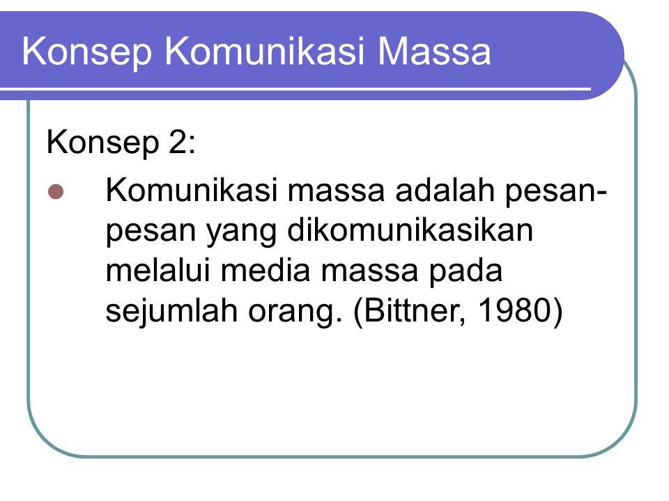 Konsep Komunikasi Massa Konsep 2: Komunikasi massa adalah pesan- pesan yang dikomunikasikan melalui media massa pada sejumlah orang.