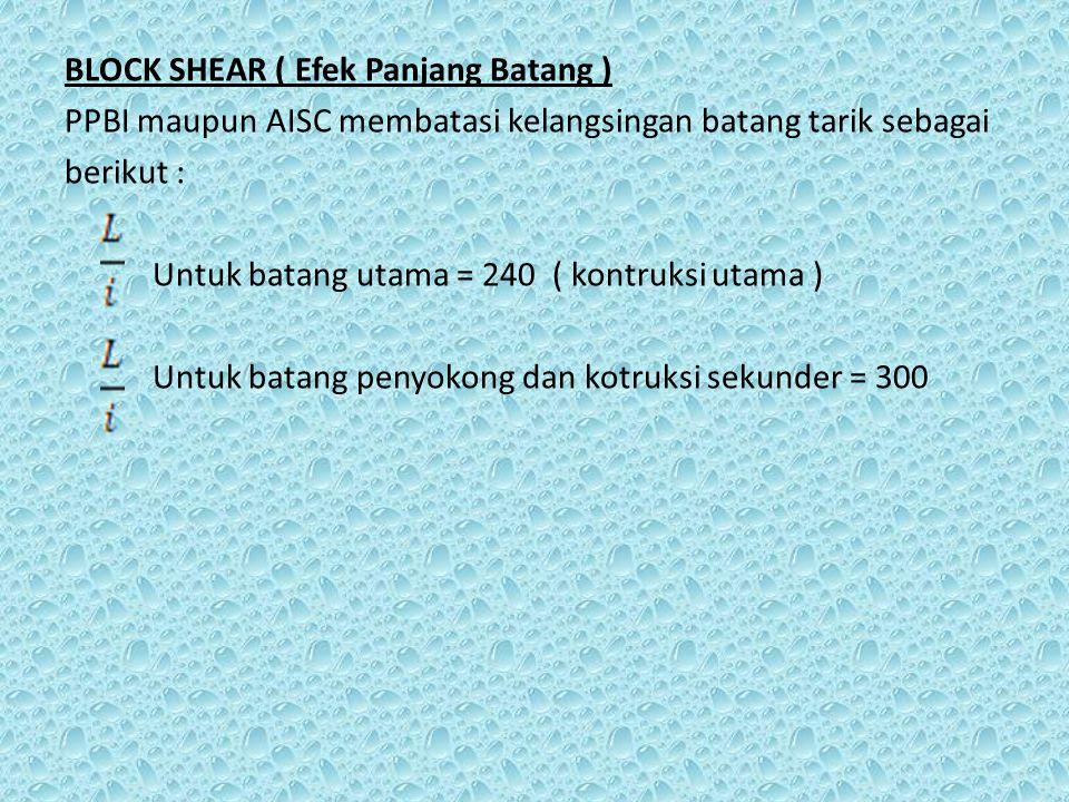 BLOCK SHEAR ( Efek Panjang Batang ) PPBI maupun AISC membatasi kelangsingan batang tarik sebagai berikut : Untuk batang utama = 240 ( kontruksi utama