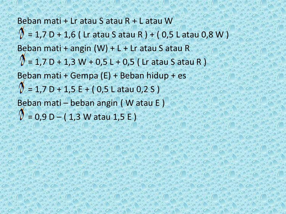 Beban mati + Lr atau S atau R + L atau W = 1,7 D + 1,6 ( Lr atau S atau R ) + ( 0,5 L atau 0,8 W ) Beban mati + angin (W) + L + Lr atau S atau R = 1,7