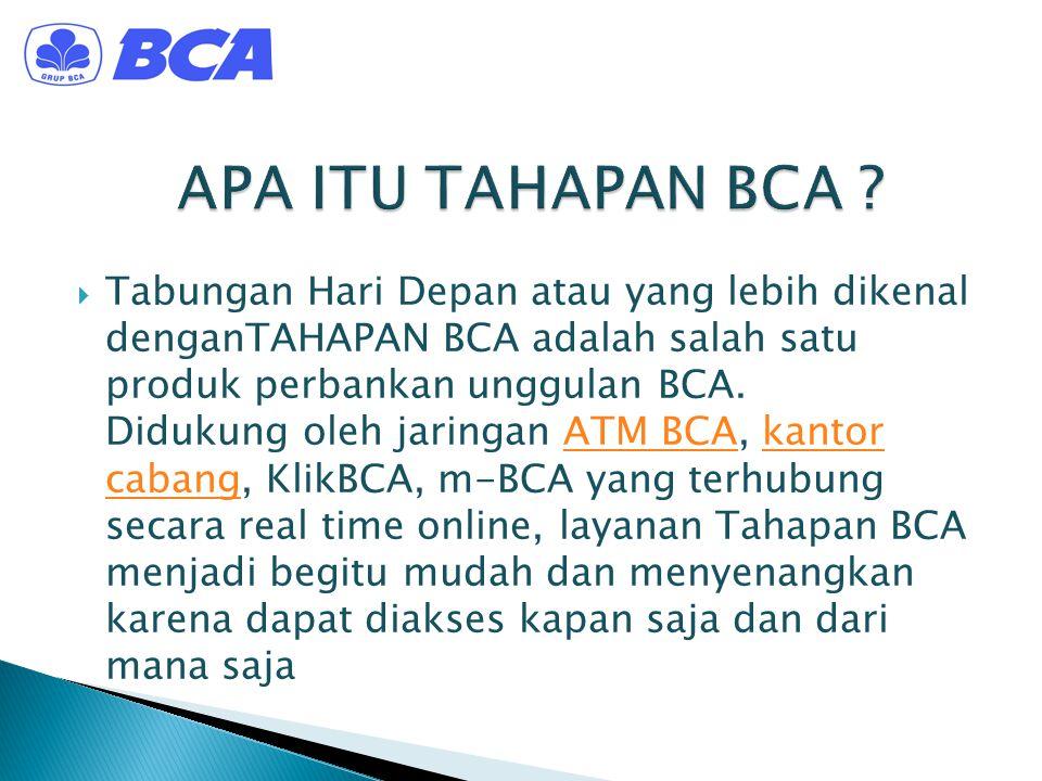  Tabungan Hari Depan atau yang lebih dikenal denganTAHAPAN BCA adalah salah satu produk perbankan unggulan BCA. Didukung oleh jaringan ATM BCA, kanto