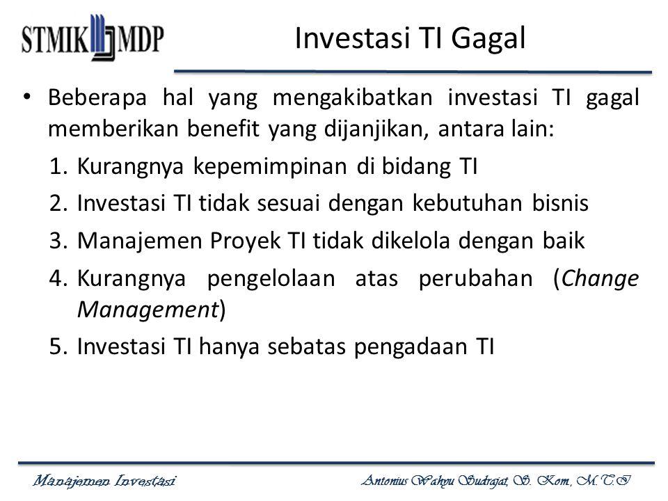 Manajemen Investasi Antonius Wahyu Sudrajat, S. Kom., M.T.I Investasi TI Gagal Beberapa hal yang mengakibatkan investasi TI gagal memberikan benefit y