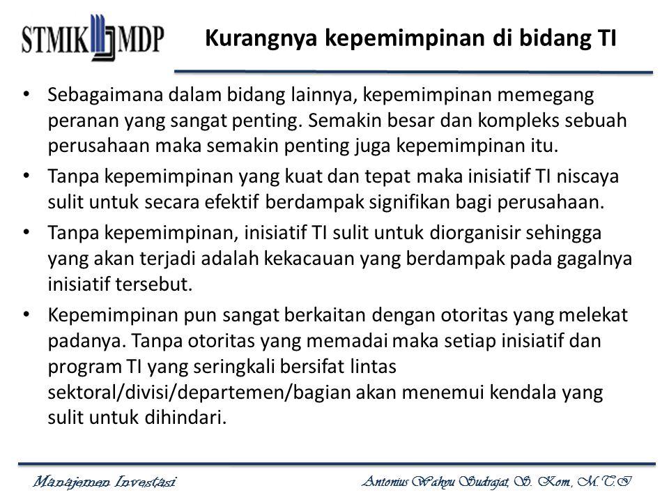 Manajemen Investasi Antonius Wahyu Sudrajat, S. Kom., M.T.I Kurangnya kepemimpinan di bidang TI Sebagaimana dalam bidang lainnya, kepemimpinan memegan