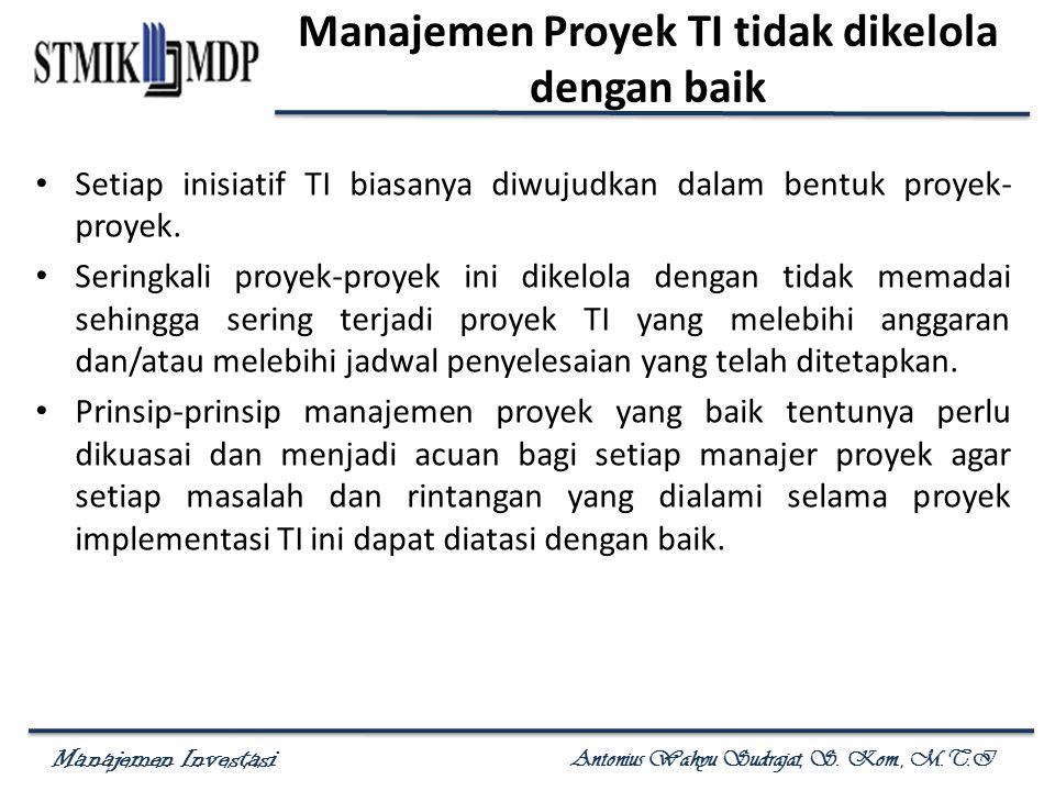 Manajemen Investasi Antonius Wahyu Sudrajat, S. Kom., M.T.I Manajemen Proyek TI tidak dikelola dengan baik Setiap inisiatif TI biasanya diwujudkan dal