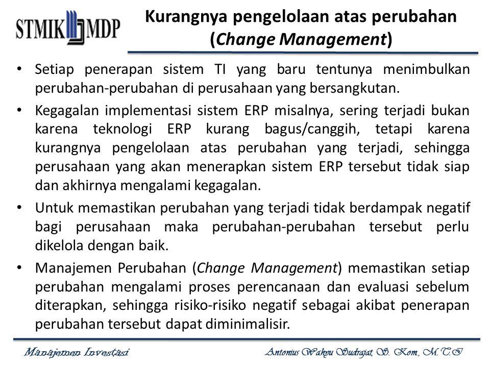 Manajemen Investasi Antonius Wahyu Sudrajat, S. Kom., M.T.I Kurangnya pengelolaan atas perubahan (Change Management) Setiap penerapan sistem TI yang b