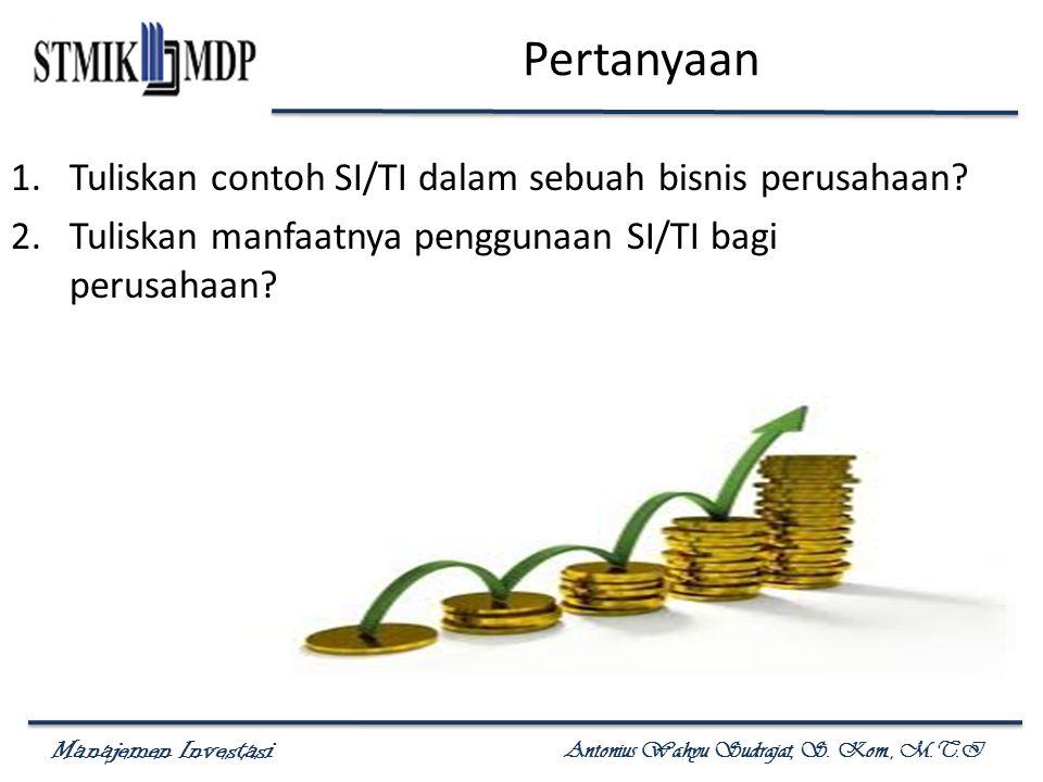 Manajemen Investasi Antonius Wahyu Sudrajat, S. Kom., M.T.I Pertanyaan 1.Tuliskan contoh SI/TI dalam sebuah bisnis perusahaan? 2.Tuliskan manfaatnya p