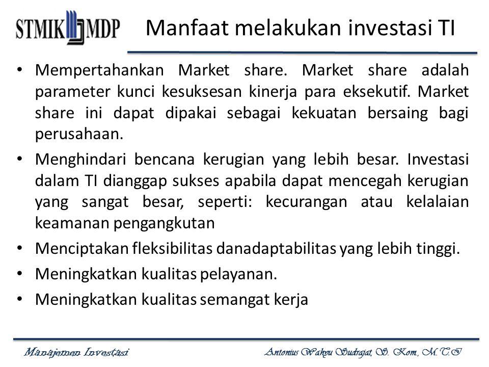 Manajemen Investasi Antonius Wahyu Sudrajat, S. Kom., M.T.I Manfaat melakukan investasi TI Mempertahankan Market share. Market share adalah parameter