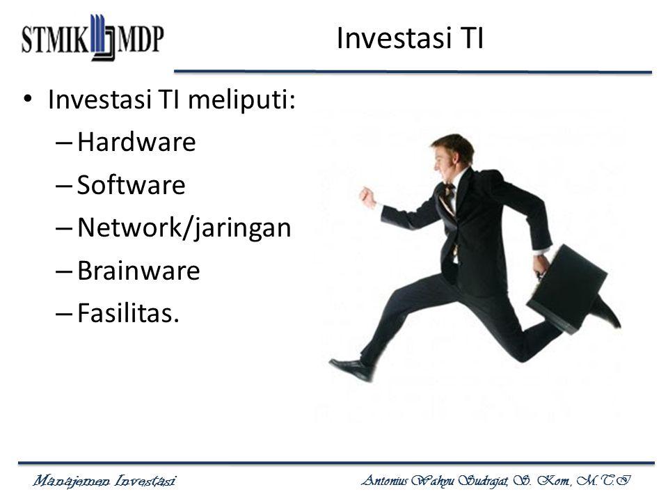 Manajemen Investasi Antonius Wahyu Sudrajat, S. Kom., M.T.I Investasi TI Investasi TI meliputi: – Hardware – Software – Network/jaringan – Brainware –