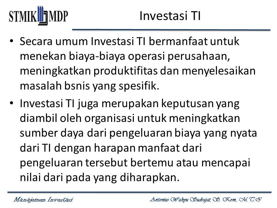 Manajemen Investasi Antonius Wahyu Sudrajat, S. Kom., M.T.I Investasi TI Secara umum Investasi TI bermanfaat untuk menekan biaya-biaya operasi perusah