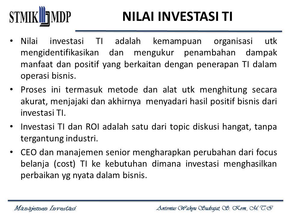 Manajemen Investasi Antonius Wahyu Sudrajat, S. Kom., M.T.I NILAI INVESTASI TI Nilai investasi TI adalah kemampuan organisasi utk mengidentifikasikan