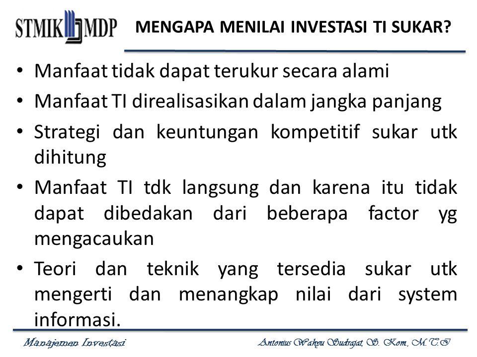 Manajemen Investasi Antonius Wahyu Sudrajat, S. Kom., M.T.I MENGAPA MENILAI INVESTASI TI SUKAR? Manfaat tidak dapat terukur secara alami Manfaat TI di