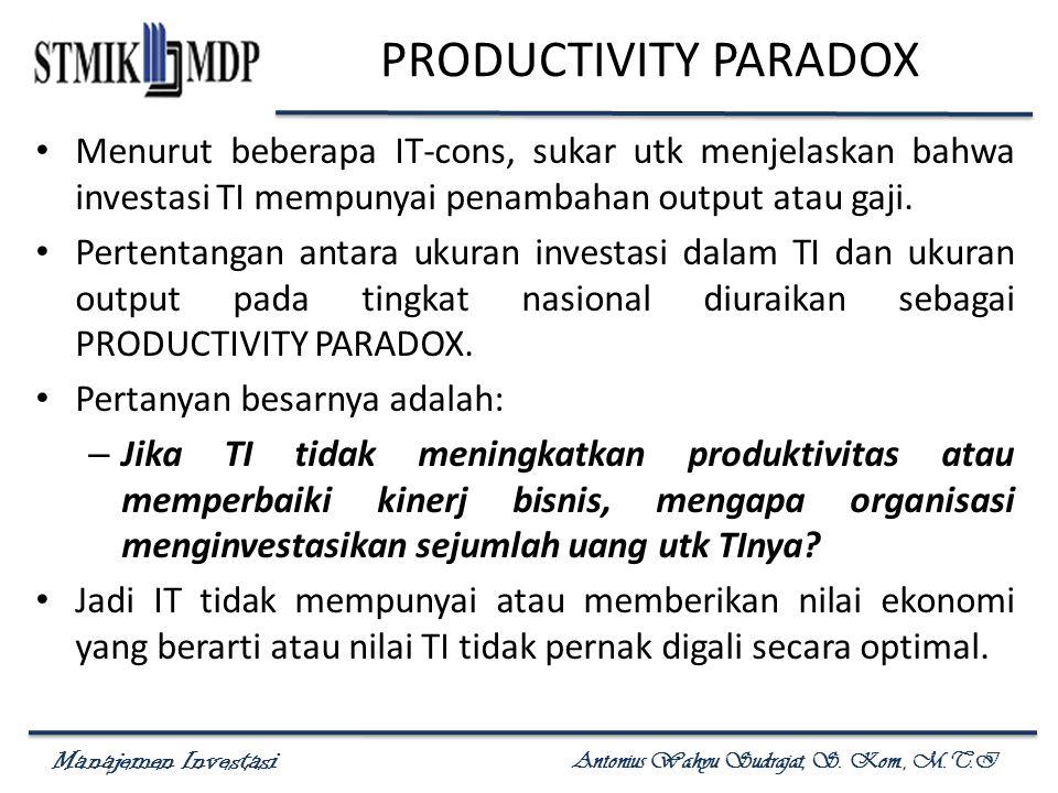 Manajemen Investasi Antonius Wahyu Sudrajat, S. Kom., M.T.I PRODUCTIVITY PARADOX Menurut beberapa IT-cons, sukar utk menjelaskan bahwa investasi TI me