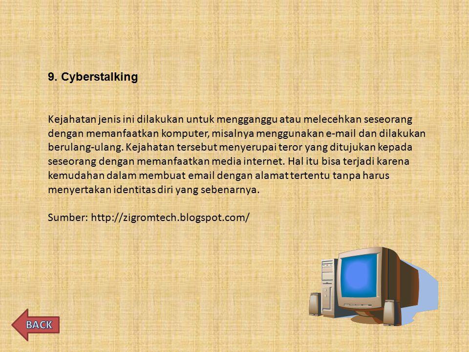 9. Cyberstalking Kejahatan jenis ini dilakukan untuk mengganggu atau melecehkan seseorang dengan memanfaatkan komputer, misalnya menggunakan e-mail da