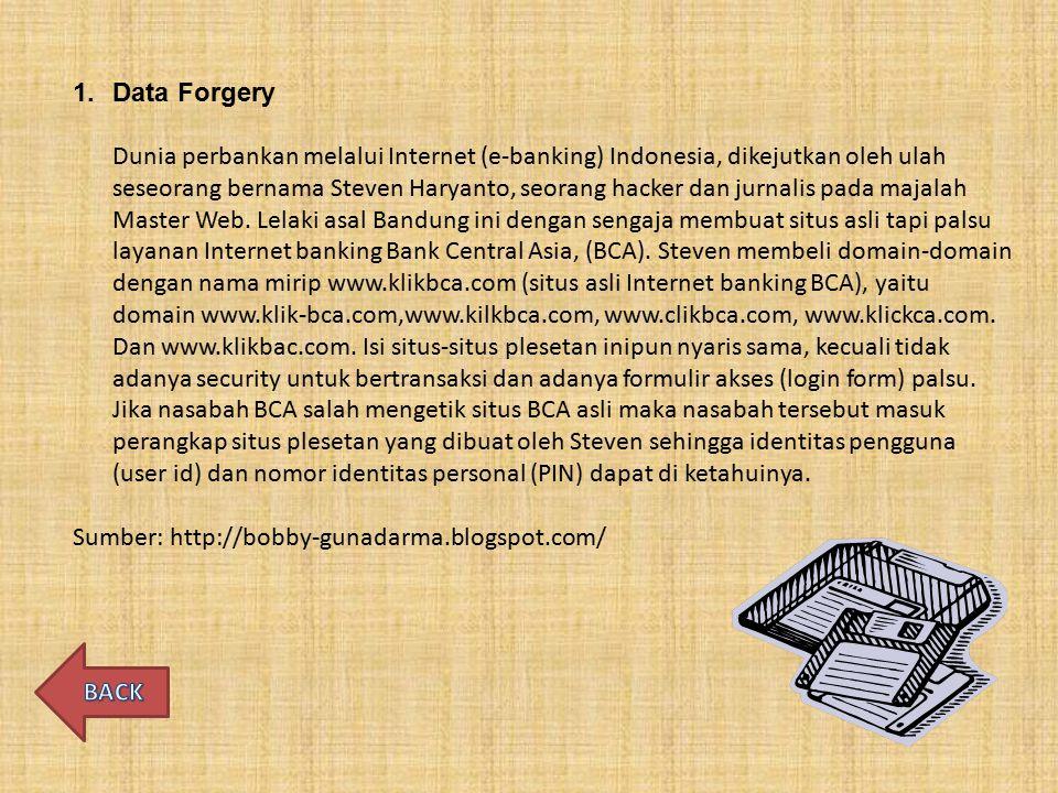 1.Data Forgery Dunia perbankan melalui Internet (e-banking) Indonesia, dikejutkan oleh ulah seseorang bernama Steven Haryanto, seorang hacker dan jurnalis pada majalah Master Web.
