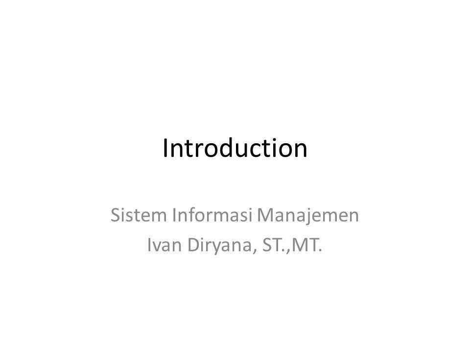 Introduction Sistem Informasi Manajemen Ivan Diryana, ST.,MT.